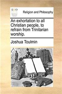Download An exhortation to all Christian people, to refrain from Trinitarian worship. fb2